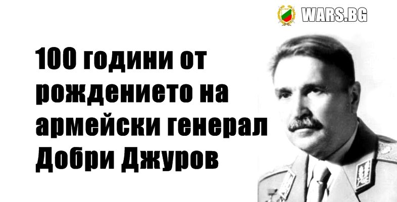100 години от рождението на армейски генерал Добри Джуров